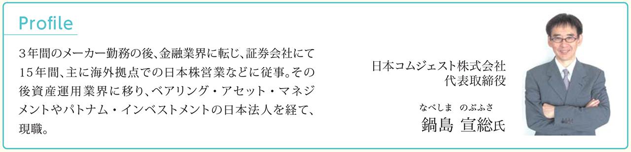 Profile 日本コムジェスト株式会社 代表取締役 鍋島 宣総(なべしま のぶふさ)氏 3年間のメーカー勤務の後、金融業界に転じ、証券会社にて15年間、主に海外拠点での日本株営業などに従事。その後資産運用業界に移り、ベアリング・アセット・マネジメントやパトナム・インベストメントの日本法人を経て、現職。